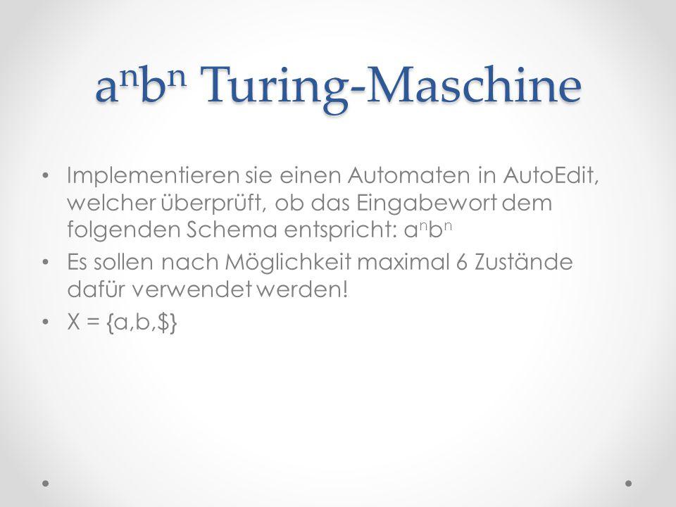 a n b n Turing-Maschine Implementieren sie einen Automaten in AutoEdit, welcher überprüft, ob das Eingabewort dem folgenden Schema entspricht: a n b n