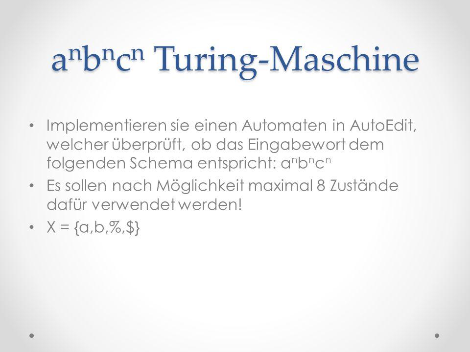 a n b n c n Turing-Maschine Implementieren sie einen Automaten in AutoEdit, welcher überprüft, ob das Eingabewort dem folgenden Schema entspricht: a n