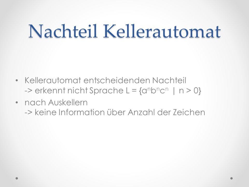 Nachteil Kellerautomat Kellerautomat entscheidenden Nachteil -> erkennt nicht Sprache L = {a n b n c n | n > 0} nach Auskellern -> keine Information ü
