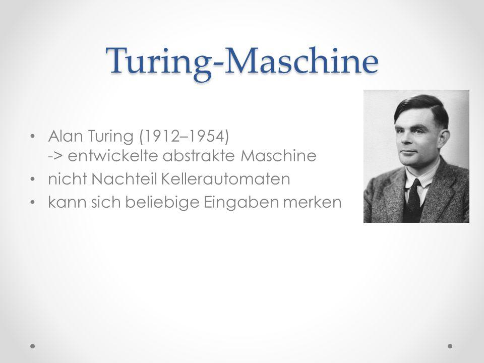 Turing-Maschine Alan Turing (1912–1954) -> entwickelte abstrakte Maschine nicht Nachteil Kellerautomaten kann sich beliebige Eingaben merken