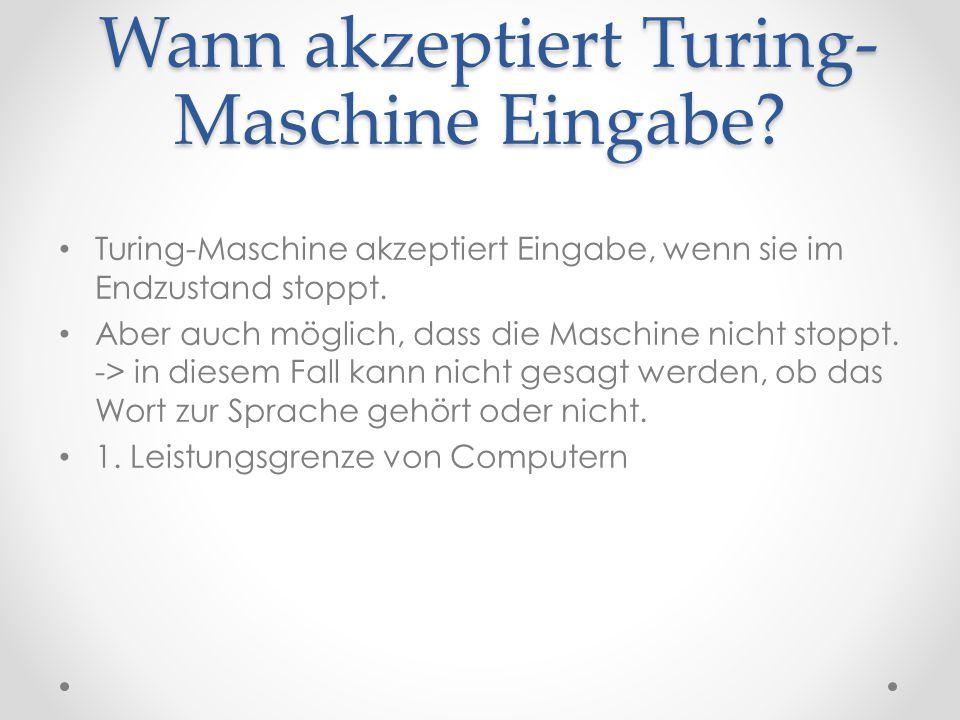 Wann akzeptiert Turing- Maschine Eingabe? Wann akzeptiert Turing- Maschine Eingabe? Turing-Maschine akzeptiert Eingabe, wenn sie im Endzustand stoppt.
