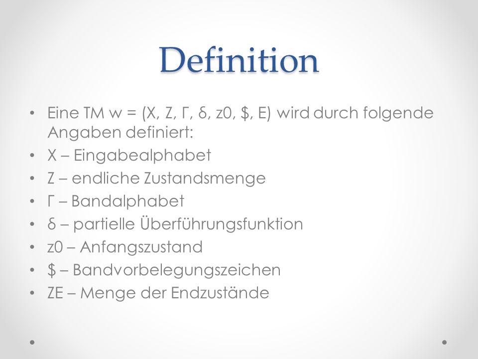 Definition Eine TM w = (X, Z, Γ, δ, z0, $, E) wird durch folgende Angaben definiert: X – Eingabealphabet Z – endliche Zustandsmenge Γ – Bandalphabet δ