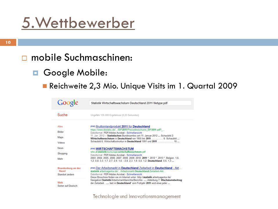 5.Wettbewerber Technologie und Innovationsmanagement 10  mobile Suchmaschinen:  Google Mobile: Reichweite 2,3 Mio. Unique Visits im 1. Quartal 2009
