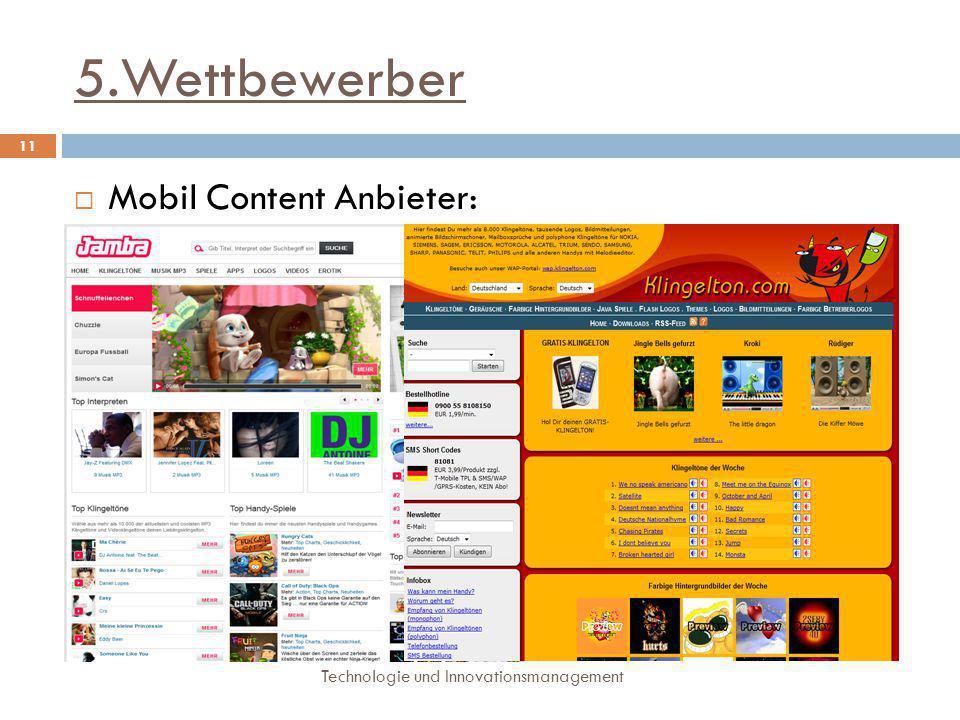 5.Wettbewerber Technologie und Innovationsmanagement 11  Mobil Content Anbieter:  Anbieter von Klingeltönen, MP3, Videos, Spielen  Eigene Abrechnun