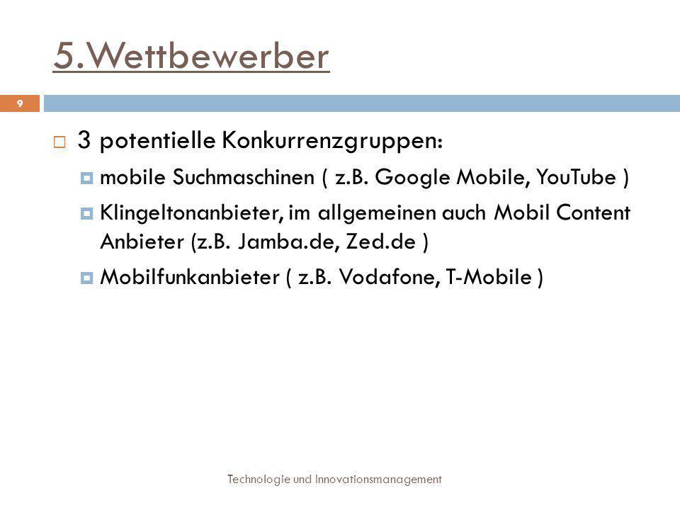 5.Wettbewerber Technologie und Innovationsmanagement 9  3 potentielle Konkurrenzgruppen:  mobile Suchmaschinen ( z.B. Google Mobile, YouTube )  Kli