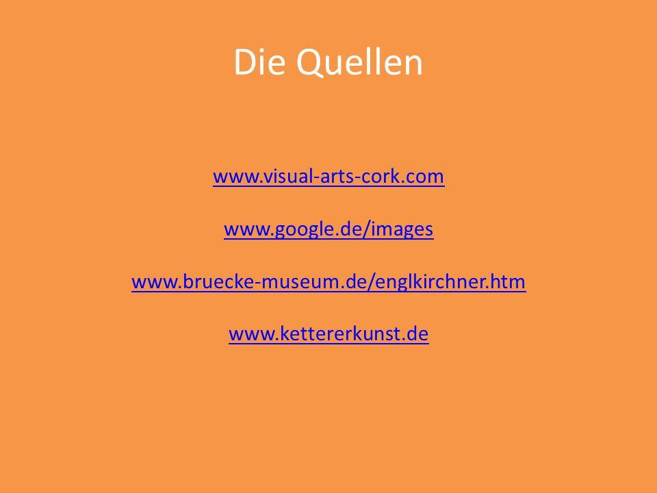 Die Quellen www.visual-arts-cork.com www.google.de/images www.bruecke-museum.de/englkirchner.htm www.kettererkunst.de