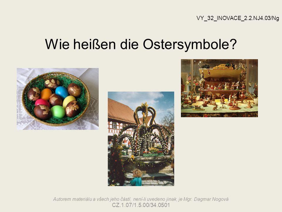 Wie heißen die Ostersymbole? VY_32_INOVACE_2.2.NJ4.03/Ng Autorem materiálu a všech jeho částí, není-li uvedeno jinak, je Mgr. Dagmar Nogová CZ.1.07/1.