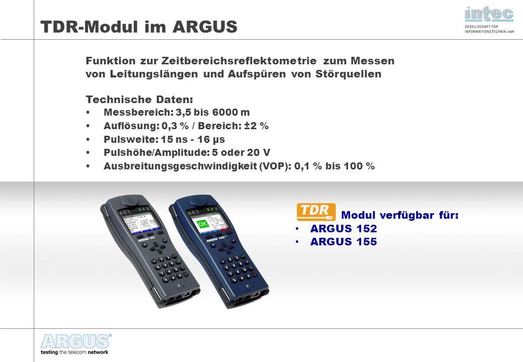 Modul verfügbar für: ARGUS 152 ARGUS 155 TDR-Modul im ARGUS Funktion zur Zeitbereichsreflektometrie zum Messen von Leitungslängen und Aufspüren von Störquellen Technische Daten: Messbereich: 3,5 bis 6000 m Auflösung: 0,3 % / Bereich: ±2 % Pulsweite: 15 ns - 16 μs Pulshöhe/Amplitude: 5 oder 20 V Ausbreitungsgeschwindigkeit (VOP): 0,1 % bis 100 %