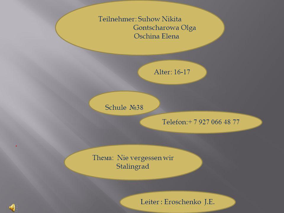 Teilnehmer: Suhow Nikita Gontscharowa Olga Oschina Elena Alter: 16-17 Schule №38 Telefon:+ 7 927 066 48 77 Thема: Nie vergessen wir Stalingrad Leiter