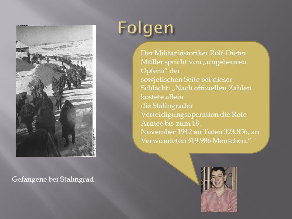 """Gefangene bei Stalingrad Der Militarhistoriker Rolf-Dieter Müller spricht von """"ungeheuren Opfern der sowjetischen Seite bei dieser Schlacht: """"Nach offiziellen Zahlen kostete allein die Stalingrader Verteidigungsoperation die Rote Armee bis zum 18."""