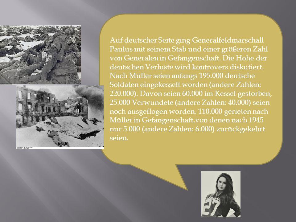 Auf deutscher Seite ging Generalfeldmarschall Paulus mit seinem Stab und einer größeren Zahl von Generalen in Gefangenschaft. Die Hohe der deutschen V