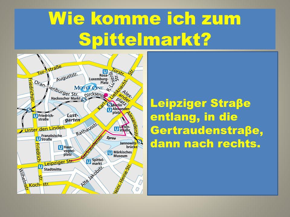 Wie komme ich zum Spittelmarkt? 1. Leipziger Straβe entlang, in die Gertraudenstraβe, dann nach rechts. 2. Leipziger Straβe entlang, dann nach links,