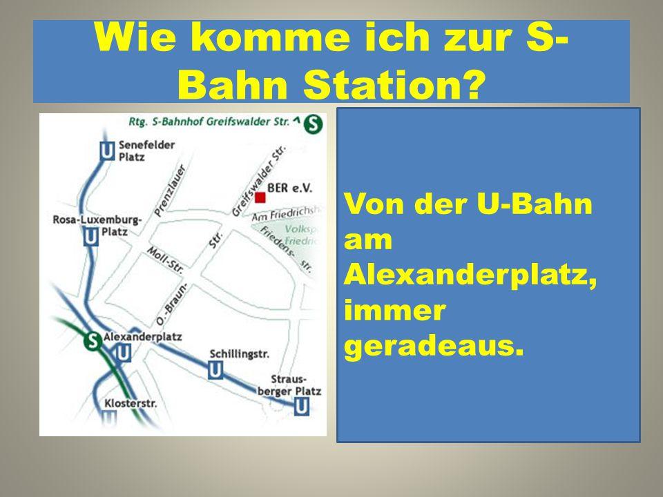 Wie komme ich zur S- Bahn Station? 1. Von der U-Bahn an der Schillingstraße, geradeaus, dann nach links. 2. Von der U-Bahn am Alexanderplatz, immer ge