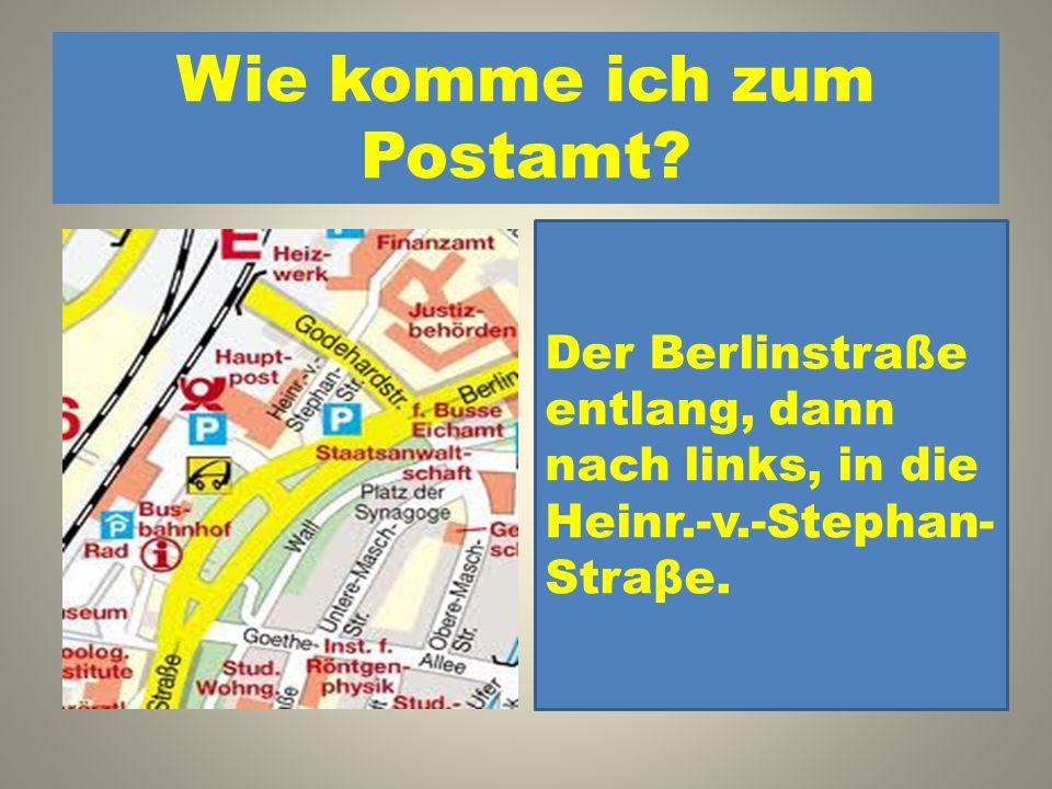 Wie komme ich zum Postamt? 1. Der Berlinstraße entlang, dann nach links, in die Heinr.-v.- Stephan-Straβe. 2. Der Goethe-Allee entlang, dann nach link