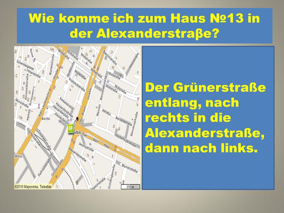 Wie komme ich zum Haus №13 in der Alexanderstraβe? 1.Der Karl-Marx Allee entlang, dann nach links in die Schillingstraβe. 2. Der Grünerstraße entlang,