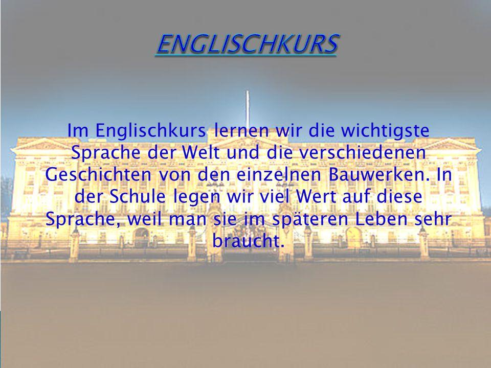 Im Englischkurs lernen wir die wichtigste Sprache der Welt und die verschiedenen Geschichten von den einzelnen Bauwerken.