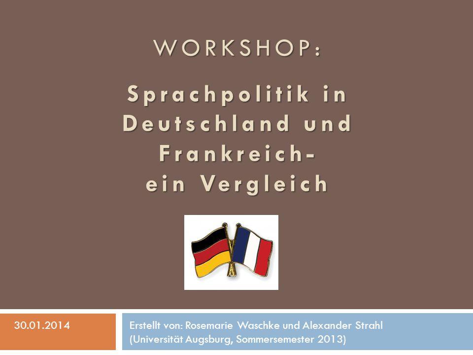 WORKSHOP: Sprachpolitik in Deutschland und Frankreich- ein Vergleich 30.01.2014Erstellt von: Rosemarie Waschke und Alexander Strahl (Universität Augsb