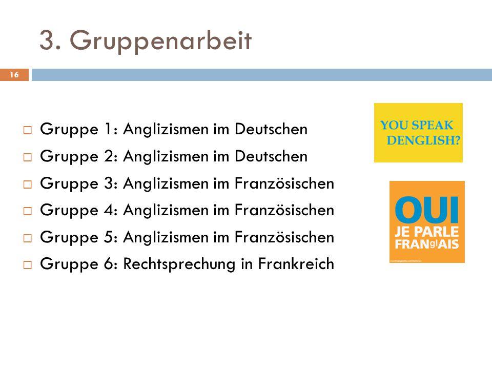 3. Gruppenarbeit  Gruppe 1: Anglizismen im Deutschen  Gruppe 2: Anglizismen im Deutschen  Gruppe 3: Anglizismen im Französischen  Gruppe 4: Angliz