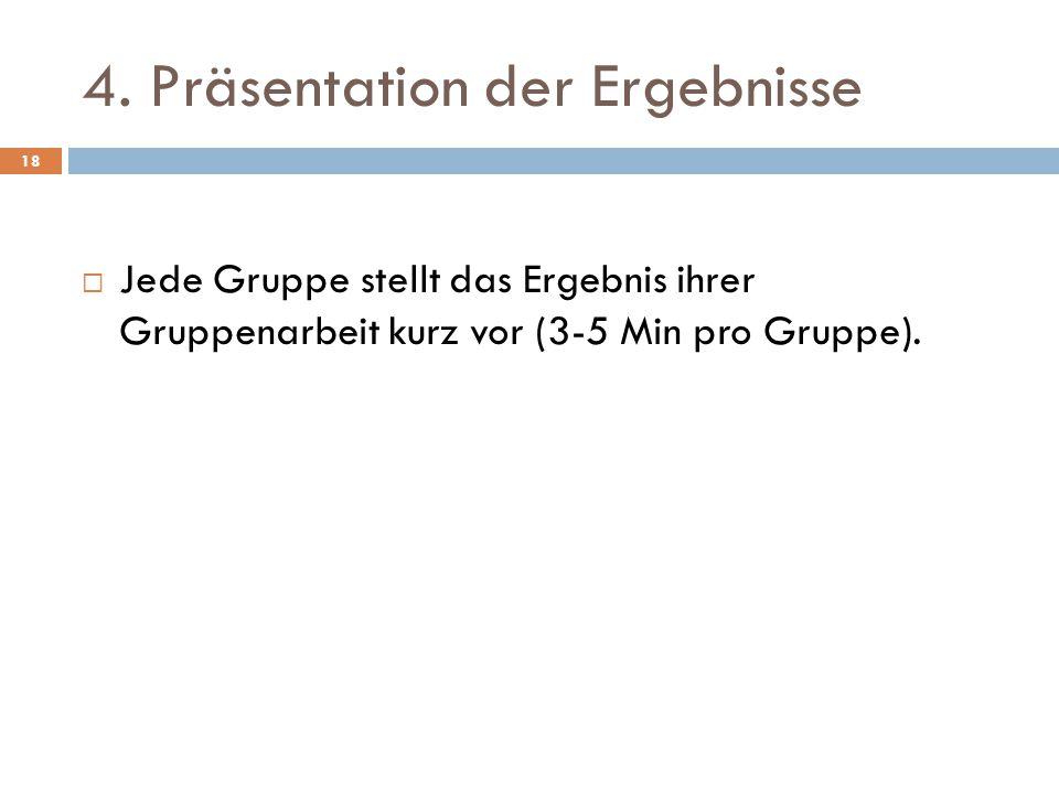 4. Präsentation der Ergebnisse  Jede Gruppe stellt das Ergebnis ihrer Gruppenarbeit kurz vor (3-5 Min pro Gruppe). 18
