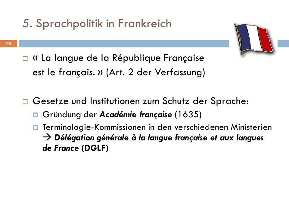 5. Sprachpolitik in Frankreich  « La langue de la République Française est le français. » (Art. 2 der Verfassung)  Gesetze und Institutionen zum Sch