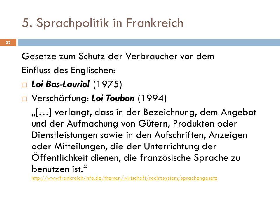 5. Sprachpolitik in Frankreich Gesetze zum Schutz der Verbraucher vor dem Einfluss des Englischen:  Loi Bas-Lauriol (1975)  Verschärfung: Loi Toubon