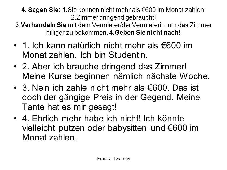 4. Sagen Sie: 1.Sie können nicht mehr als €600 im Monat zahlen; 2.Zimmer dringend gebraucht! 3.Verhandeln Sie mit dem Vermieter/der Vermieterin, um da