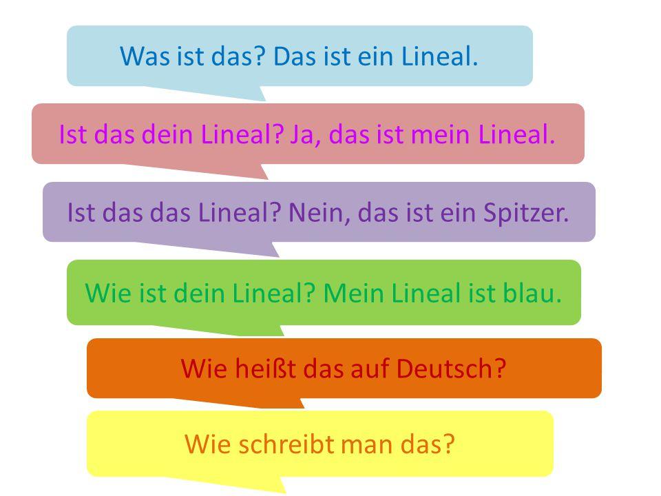 Was ist das? Das ist ein Lineal. Ist das dein Lineal? Ja, das ist mein Lineal. Wie ist dein Lineal? Mein Lineal ist blau. Wie heißt das auf Deutsch? W
