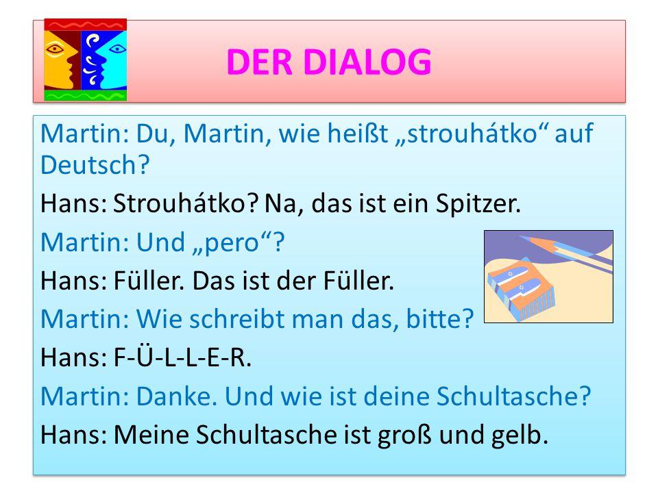 """DER DIALOG Martin: Du, Martin, wie heißt """"strouhátko"""" auf Deutsch? Hans: Strouhátko? Na, das ist ein Spitzer. Martin: Und """"pero""""? Hans: Füller. Das is"""