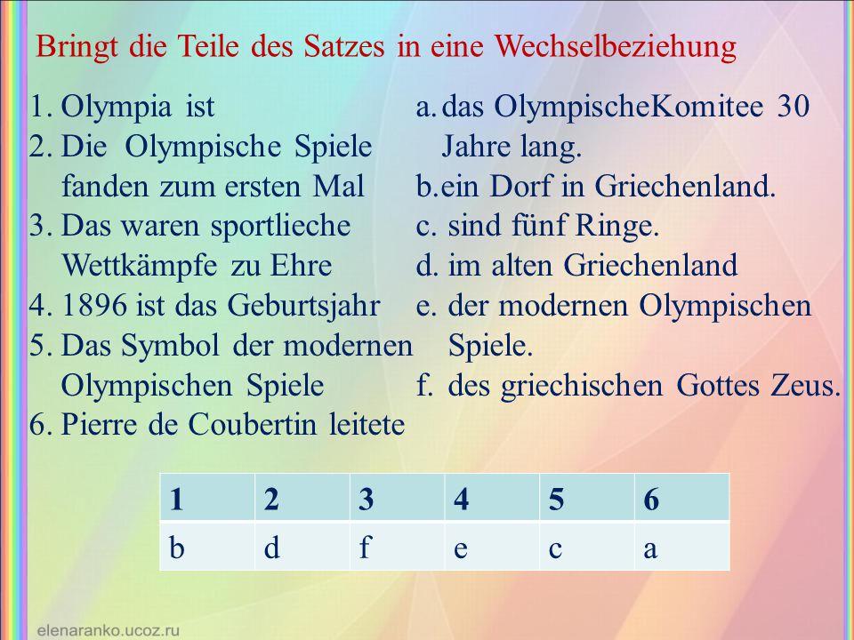 Bringt die Teile des Satzes in eine Wechselbeziehung 1.Olympia ist 2.Die Olympische Spiele fanden zum ersten Mal 3.Das waren sportlieche Wettkämpfe zu