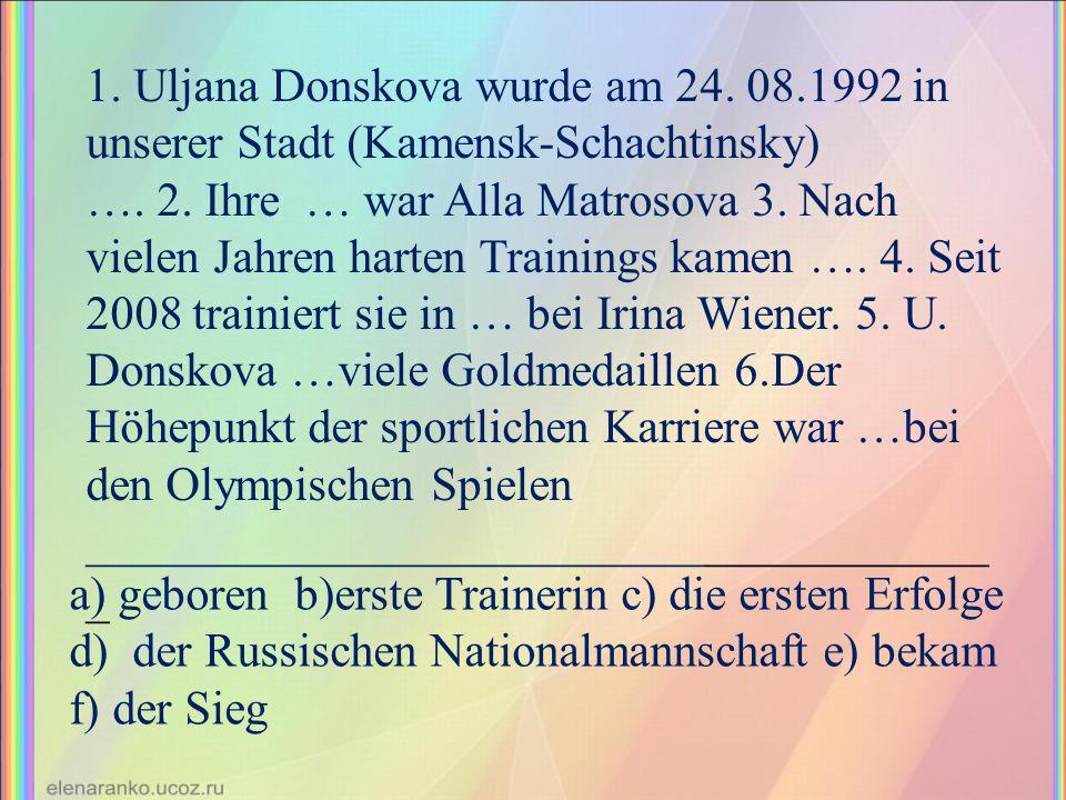 1. Uljana Donskova wurde am 24. 08.1992 in unserer Stadt (Kamensk-Schachtinsky) …. 2. Ihre … war Alla Matrosova 3. Nach vielen Jahren harten Trainings