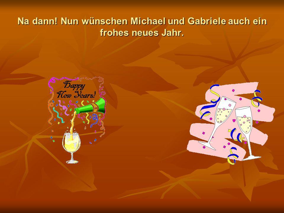 Na dann! Nun wünschen Michael und Gabriele auch ein frohes neues Jahr.