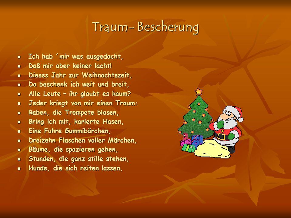 Traum- Bescherung Ich hab ´mir was ausgedacht, Daß mir aber keiner lacht! Dieses Jahr zur Weihnachtszeit, Da beschenk ich weit und breit, Alle Leute –