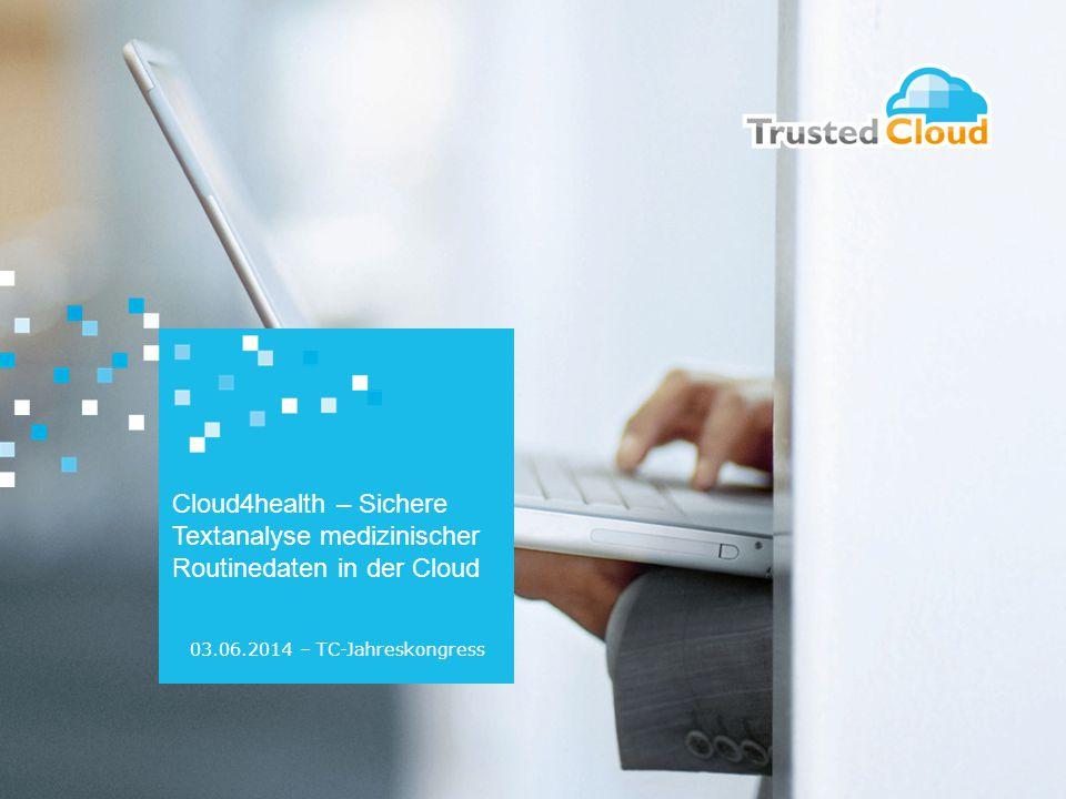 Cloud4health – Sichere Textanalyse medizinischer Routinedaten in der Cloud 03.06.2014 – TC-Jahreskongress