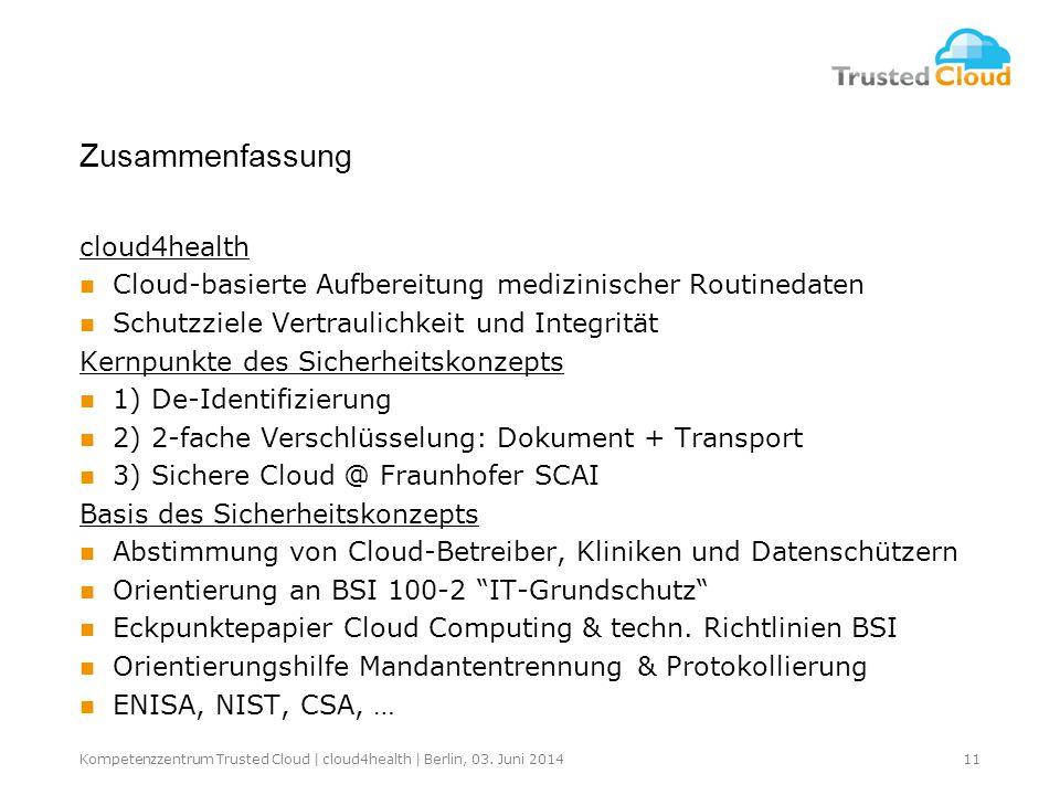 Zusammenfassung cloud4health Cloud-basierte Aufbereitung medizinischer Routinedaten Schutzziele Vertraulichkeit und Integrität Kernpunkte des Sicherheitskonzepts 1) De-Identifizierung 2) 2-fache Verschlüsselung: Dokument + Transport 3) Sichere Cloud @ Fraunhofer SCAI Basis des Sicherheitskonzepts Abstimmung von Cloud-Betreiber, Kliniken und Datenschützern Orientierung an BSI 100-2 IT-Grundschutz Eckpunktepapier Cloud Computing & techn.