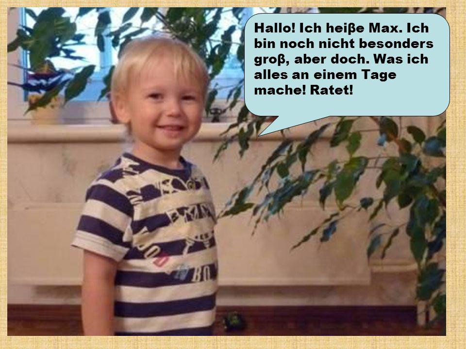 Hallo! Ich heiβe Max. Ich bin noch nicht besonders groβ, aber doch. Was ich alles an einem Tage mache! Ratet!