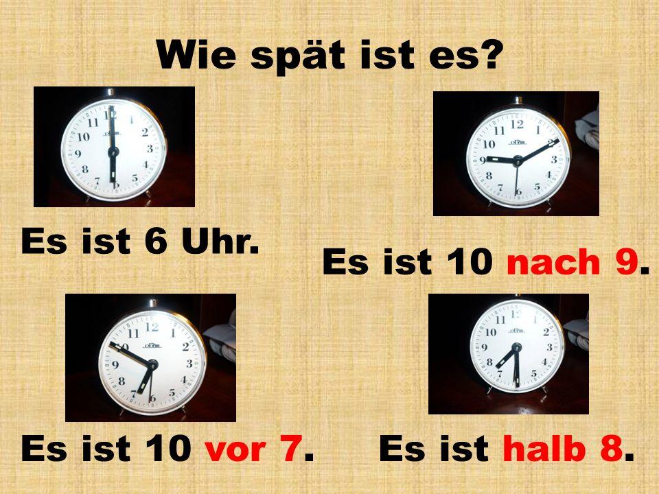 Wie spät ist es? Es ist 6 Uhr. Es ist halb 8.Es ist 10 vor 7. Es ist 10 nach 9.