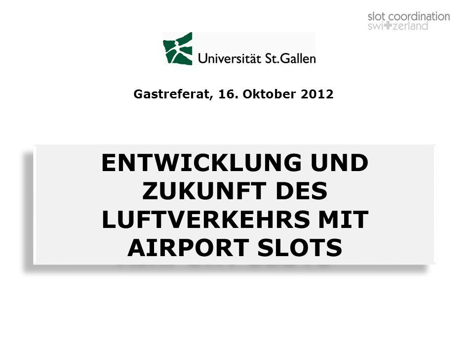 ENTWICKLUNG UND ZUKUNFT DES LUFTVERKEHRS MIT AIRPORT SLOTS Gastreferat, 16. Oktober 2012