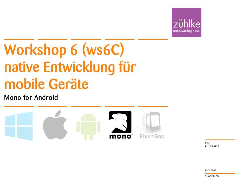 © Zühlke 2013 Oliver Brack Workshop 6 (ws6C) native Entwicklung für mobile Geräte Mono for Android 25. März 2013 Folie 1