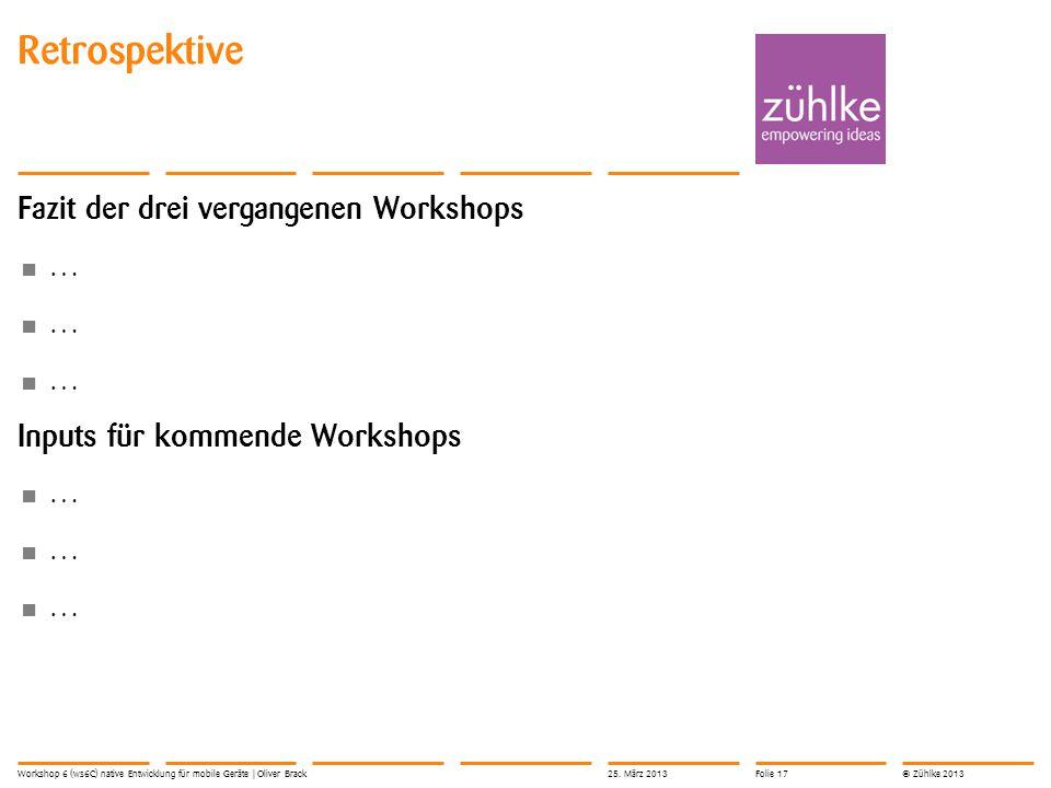 © Zühlke 2013 Fazit der drei vergangenen Workshops … Inputs für kommende Workshops … Retrospektive Workshop 6 (ws6C) native Entwicklung für mobile Ger