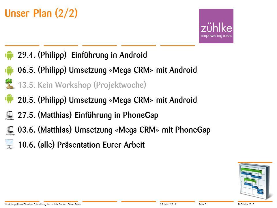 © Zühlke 2013 Unser Plan (2/2) 29.4. (Philipp) Einführung in Android 06.5. (Philipp) Umsetzung «Mega CRM» mit Android 13.5. Kein Workshop (Projektwoch