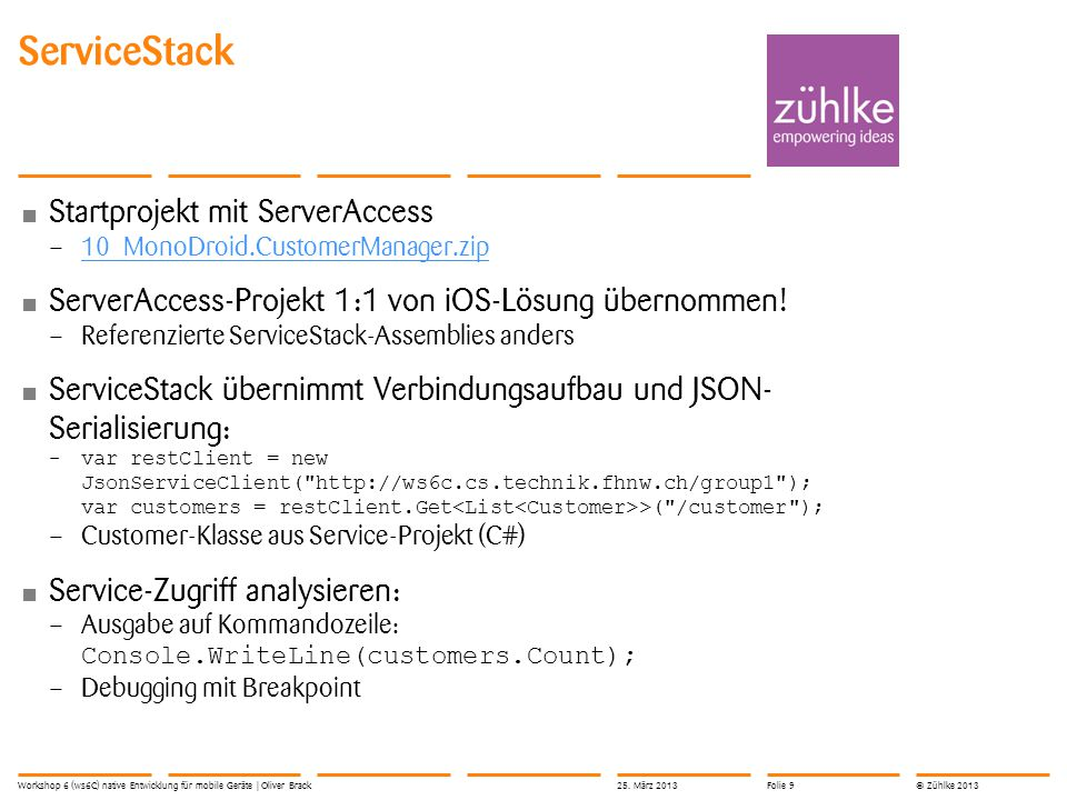 © Zühlke 2013 Startprojekt mit ServerAccess – 10_MonoDroid.CustomerManager.zip 10_MonoDroid.CustomerManager.zip ServerAccess-Projekt 1:1 von iOS-Lösung übernommen.