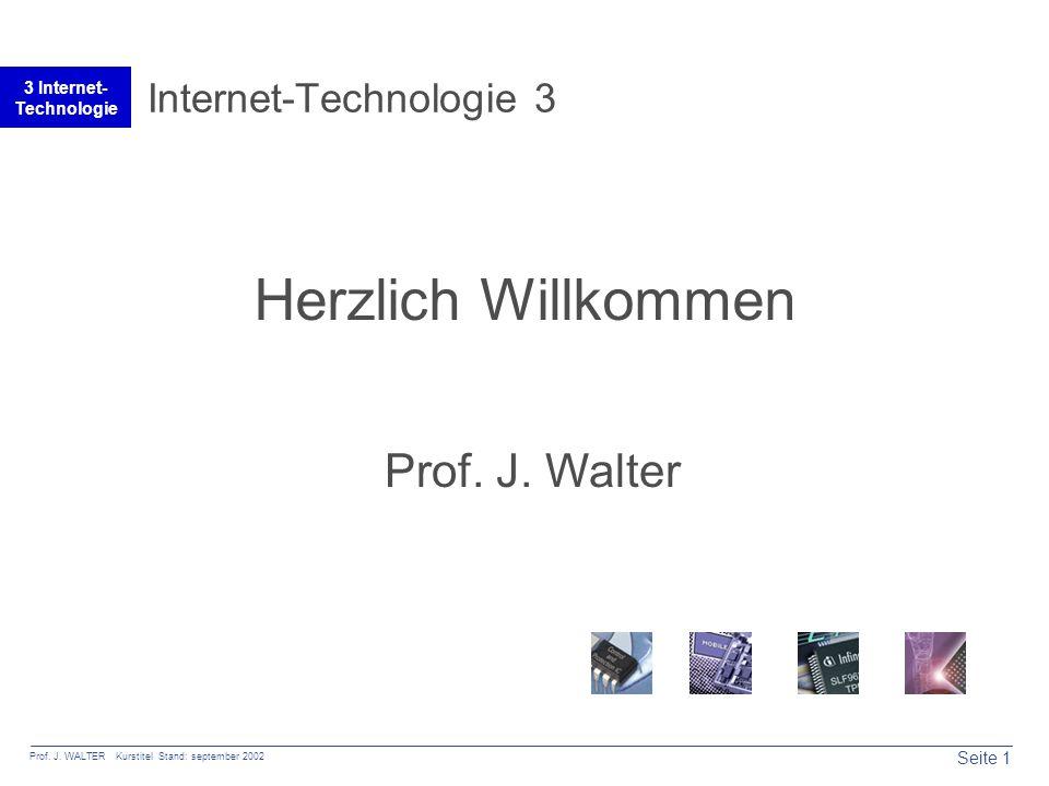 Seite 1 Prof. J. WALTER Kurstitel Stand: september 2002 3 Internet- Technologie Internet-Technologie 3 Herzlich Willkommen Prof. J. Walter