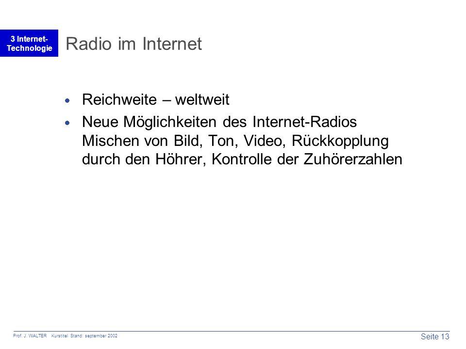 Seite 13 Prof. J. WALTER Kurstitel Stand: september 2002 3 Internet- Technologie Radio im Internet  Reichweite – weltweit  Neue Möglichkeiten des In