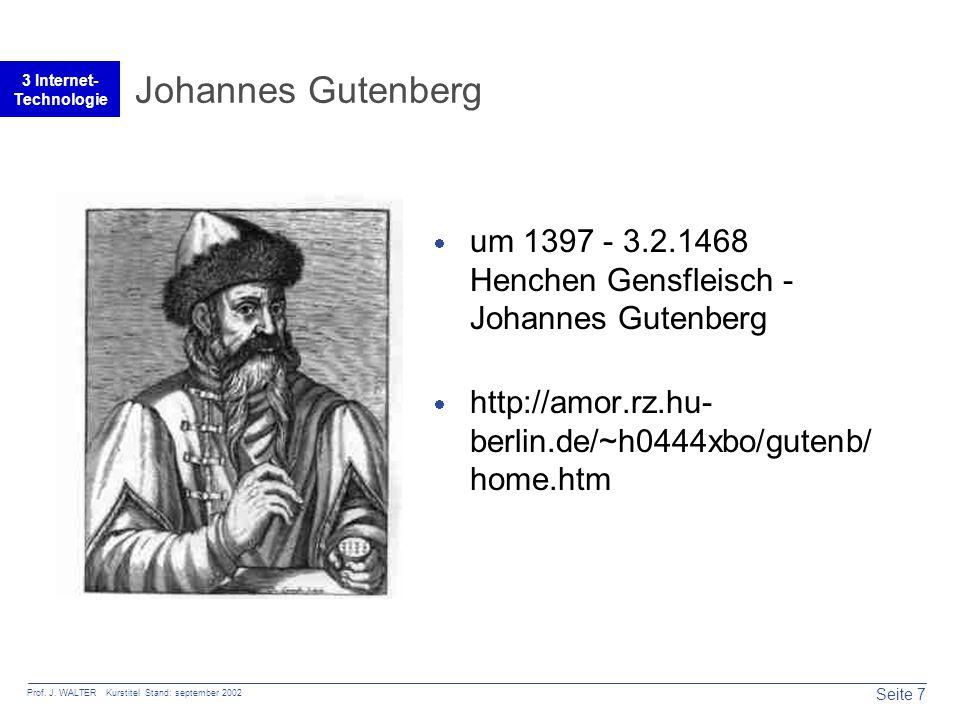 Seite 7 Prof. J. WALTER Kurstitel Stand: september 2002 3 Internet- Technologie Johannes Gutenberg  um 1397 - 3.2.1468 Henchen Gensfleisch - Johannes