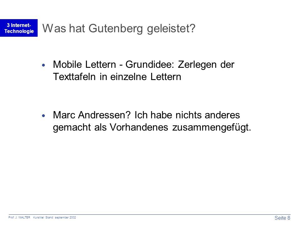 Seite 8 Prof. J. WALTER Kurstitel Stand: september 2002 3 Internet- Technologie Was hat Gutenberg geleistet?  Mobile Lettern - Grundidee: Zerlegen de