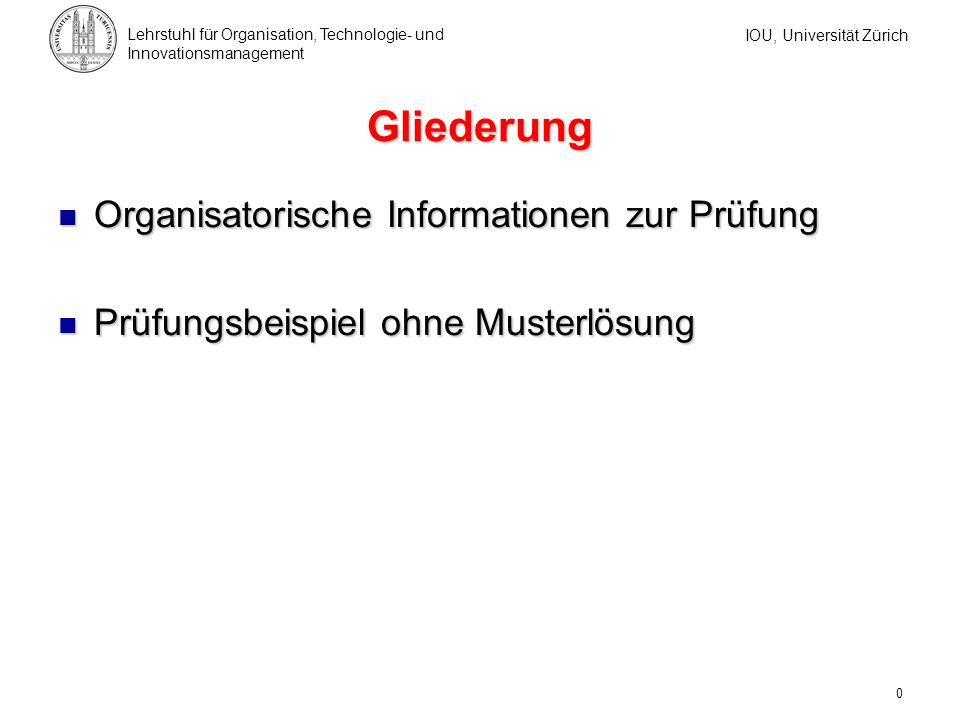 IOU, Universität Zürich Lehrstuhl für Organisation, Technologie- und Innovationsmanagement 0 Gliederung Organisatorische Informationen zur Prüfung Org