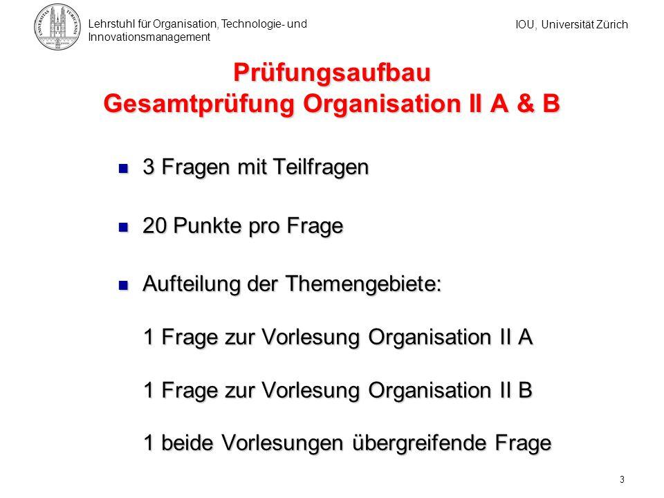 IOU, Universität Zürich Lehrstuhl für Organisation, Technologie- und Innovationsmanagement 3 Prüfungsaufbau Gesamtprüfung Organisation II A & B 3 Frag