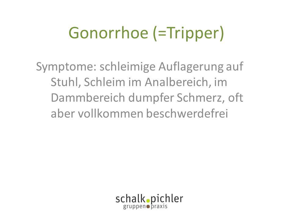 Gonorrhoe (=Tripper) Symptome: schleimige Auflagerung auf Stuhl, Schleim im Analbereich, im Dammbereich dumpfer Schmerz, oft aber vollkommen beschwerd
