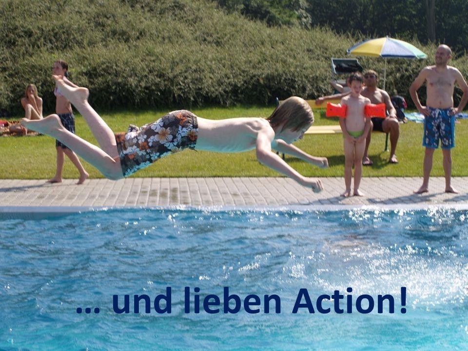 … und lieben Action!
