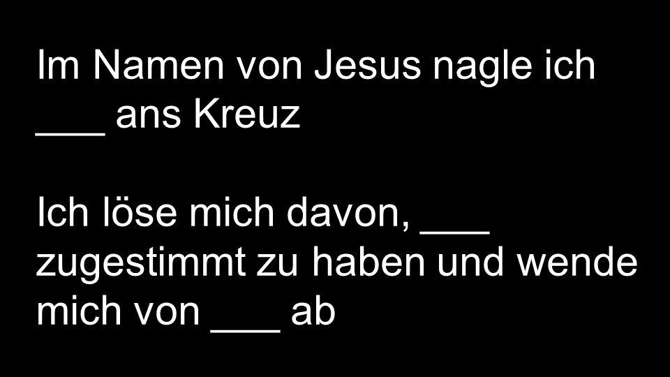 Im Namen von Jesus nagle ich ___ ans Kreuz Ich löse mich davon, ___ zugestimmt zu haben und wende mich von ___ ab Ich bitte dich Vater, ___ von mir wegzuschicken